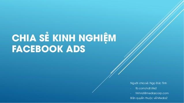 CHIA SẺ KINH NGHIỆM FACEBOOK ADS Người chia sẻ: Ngọ Đức Tình - fb.com/ndt.life2 - tinhnd@mediazcorp.com Bản quyền thuộc về...