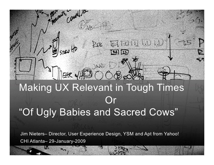"Making UX Relevant in Tough Times                   Or ""Of Ugly Babies and Sacred Cows"" Jim Nieters– Director, User Experi..."