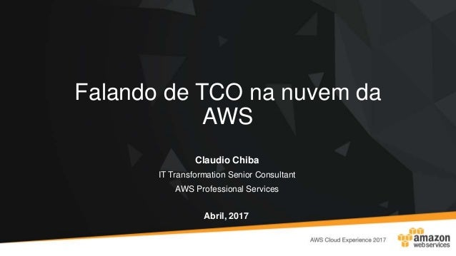 Falando de TCO na nuvem da AWS Claudio Chiba IT Transformation Senior Consultant AWS Professional Services Abril, 2017