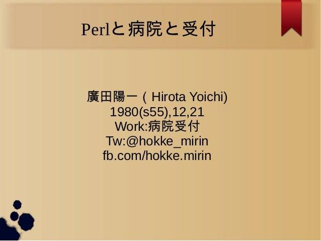 Perlと病院と受付廣田陽一(Hirota Yoichi)   1980(s55),12,21    Work:病院受付  Tw:@hokke_mirin fb.com/hokke.mirin