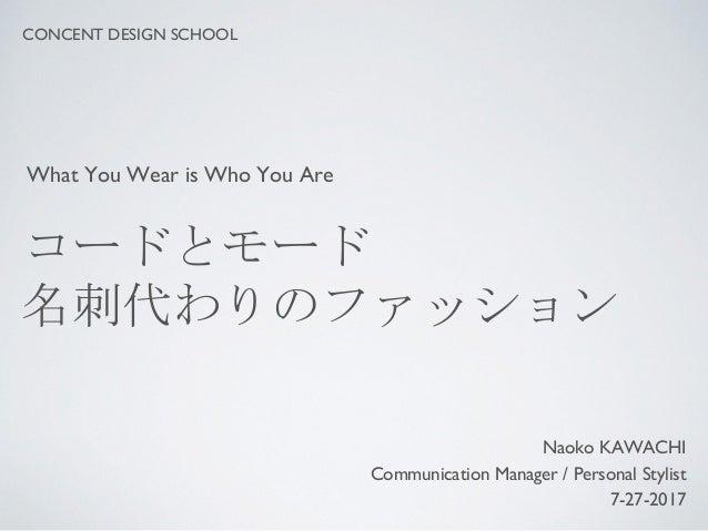 コードとモード 名刺代わりのファッション Naoko KAWACHI Communication Manager / Personal Stylist 7-27-2017 CONCENT DESIGN SCHOOL What You Wear ...