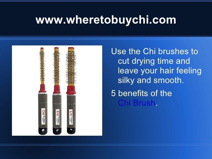 www.wheretobuychi.com <ul><li>Use the Chi brushes to cut drying time and leave your hair feeling silky and smooth.