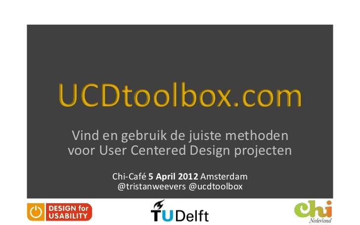 UCDtoolbox.com Vind en gebruik de juiste methodenvoor User Centered Design projecten      Chi-Café 5 April 2012 Amsterdam ...