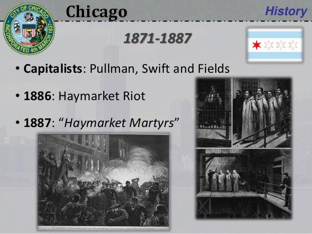 "Chicago History • Capitalists: Pullman, Swift and Fields • 1886: Haymarket Riot • 1887: ""Haymarket Martyrs"" 1871-1887"