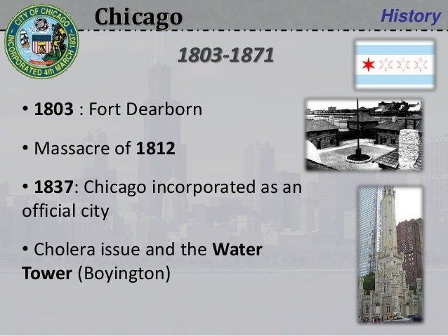 Chicago History • 1803 : Fort Dearborn • Massacre of 1812 • 1837: Chicago incorporated as an official city • Cholera issue...