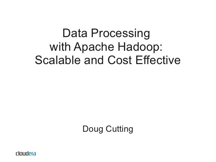 Data Processing  with Apache Hadoop:Scalable and Cost Effective        Doug Cutting