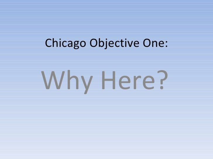 Chicago Objective One: Why Here?