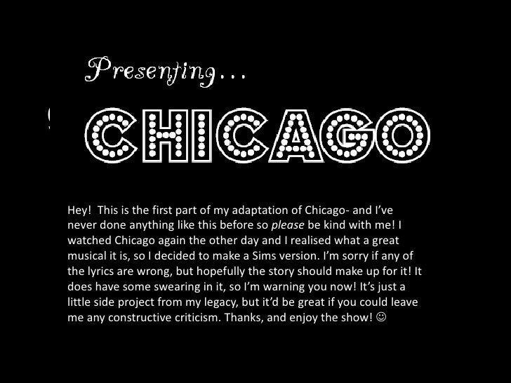 Presenting...<br />Chicago<br />Hey!  This is the first part of my adaptation of Chicago- and I've never done anything lik...
