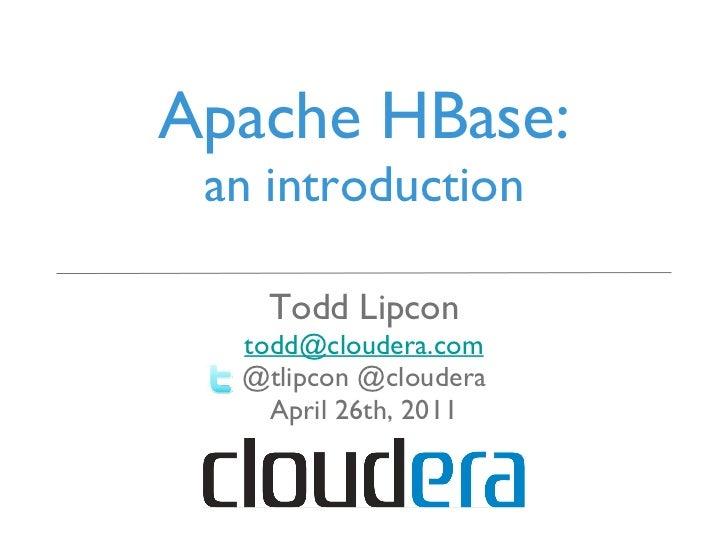Apache HBase: an introduction <ul><li>Todd Lipcon </li></ul><ul><li>[email_address] </li></ul><ul><li>@tlipcon @cloudera <...