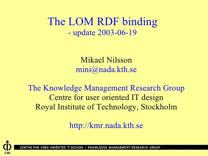 The LOM RDF binding - update 2003-06-19 <ul><ul><li>Mikael Nilsson </li></ul></ul><ul><ul><li>[email_address] </li></ul></...