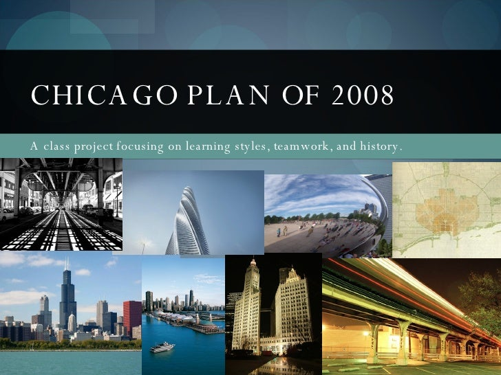 A class project focusing on learning styles, teamwork, and history. CHICAGO PLAN OF 2008