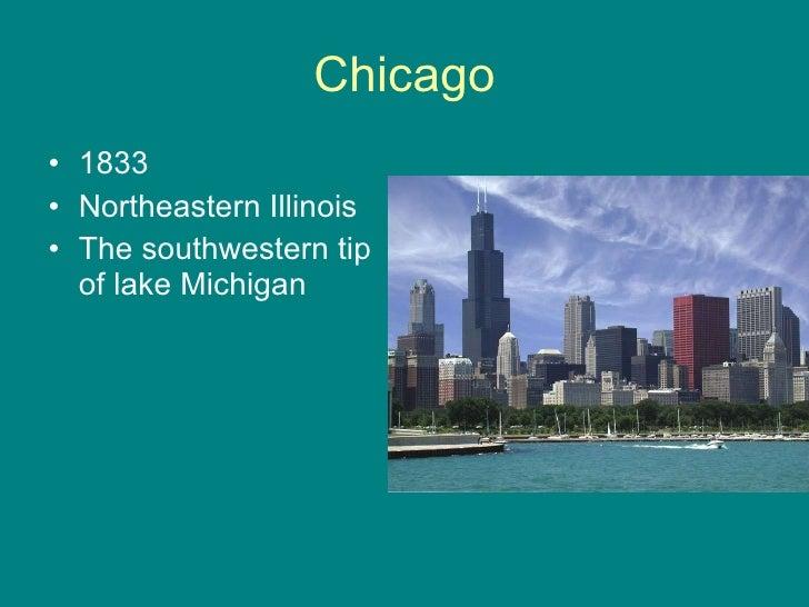 Chicago <ul><li>1833 </li></ul><ul><li>Northeastern Illinois </li></ul><ul><li>The southwestern tip of lake Michigan </li>...