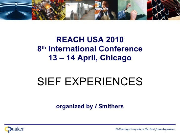 REACH USA 2010 8 th  International Conference 13 – 14 April, Chicago SIEF EXPERIENCES   organized by  i S mithers