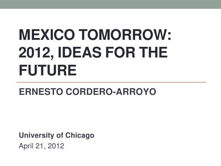 MEXICO TOMORROW:2012, IDEAS FOR THEFUTUREERNESTO CORDERO-ARROYOUniversity of ChicagoApril 21, 2012
