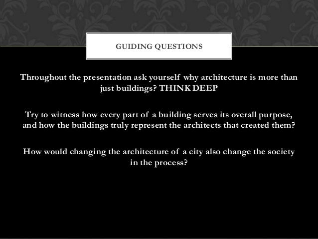 GUIDING QUESTIONS  Throughout the presentation ask yourself why architecture is more than just buildings? THINK DEEP Try t...