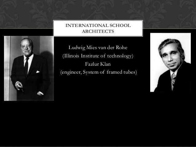 INTERNATIONAL SCHOOL ARCHITECTS  Ludwig Mies van der Rohe (Illinois Institute of technology) Fazlur Klan (engineer, System...