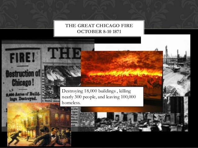 THE GREAT CHICAGO FIRE OCTOBER 8-10 1871  Destroying 18,000 buildings , killing nearly 300 people, and leaving 100,000 hom...