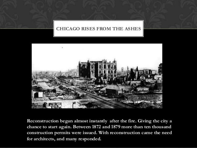 CHICAGO RISES FROM THE ASHES  Reconstruction began almost instantly after the fire. Giving the city a chance to start agai...