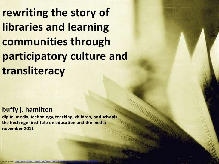 rewriting the story oflibraries and learningcommunities throughparticipatory culture andtransliteracybuffy j. hamiltondigi...