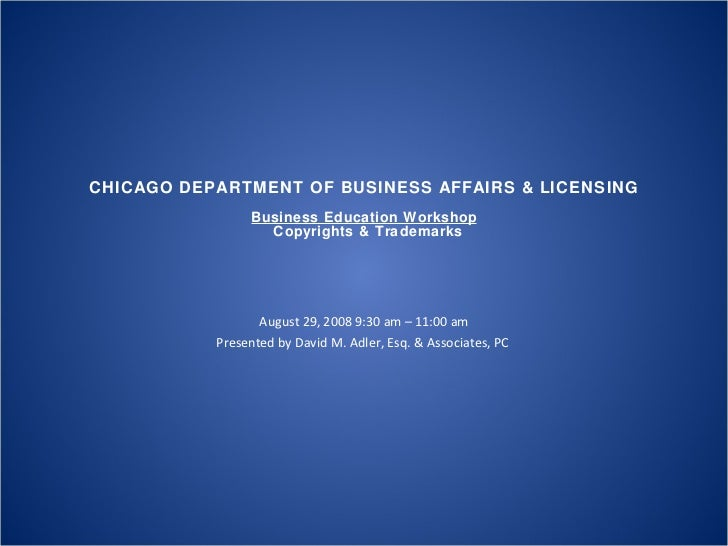 CHICAGO DEPARTMENT OF BUSINESS AFFAIRS & LICENSING Business Education Workshop  Copyrights & Trademarks August 29, 2008 9...