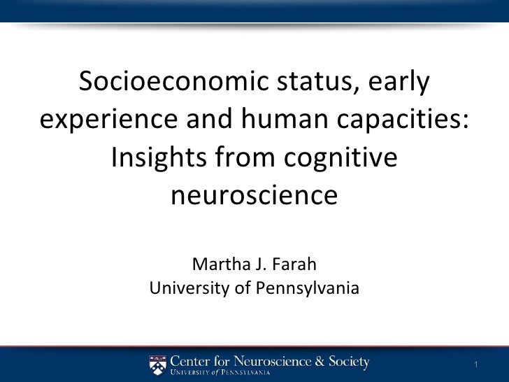 Socioeconomic status, early experience and human capacities: Insights from cognitive neuroscience Martha J. Farah Universi...