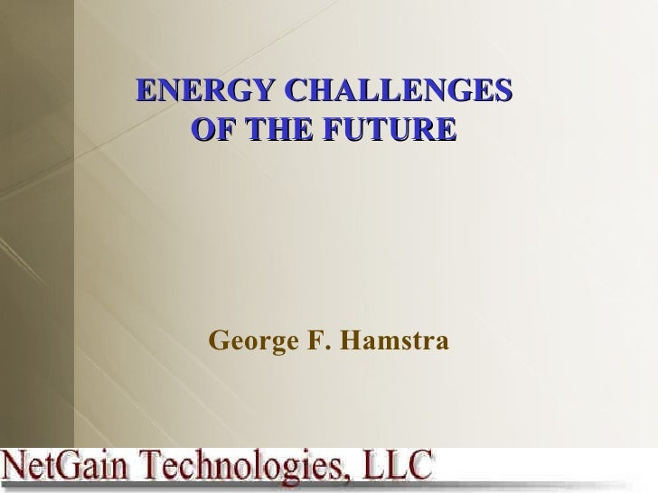 ENERGY CHALLENGES OF THE FUTURE George F. Hamstra