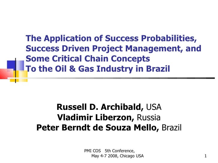 The Application of Success Probabilities, Success Driven Project Management, and Some Critical Chain Concepts To the Oil &...