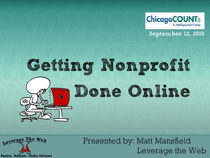 September 12, 2010     Getting Nonprofit      Done Online       Presented by: Matt Mansfield                    Leverage t...