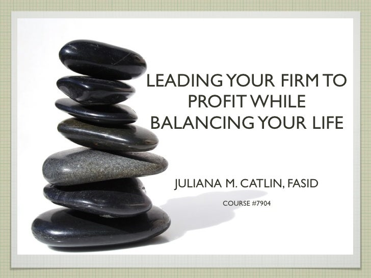 LEADING YOUR FIRM TO     PROFIT WHILE BALANCING YOUR LIFE     JULIANA M. CATLIN, FASID          COURSE #7904