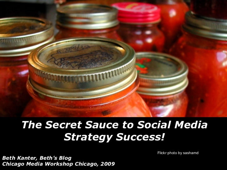 The Secret Sauce to Social Media Strategy Success! Beth Kanter, Beth's Blog Chicago Media Workshop Chicago, 2009 Flickr ph...