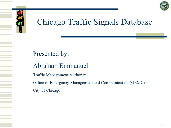 Chicago Traffic Signals Database Presented by:  Abraham Emmanuel Traffic Management Authority –  Office of Emergency Manag...
