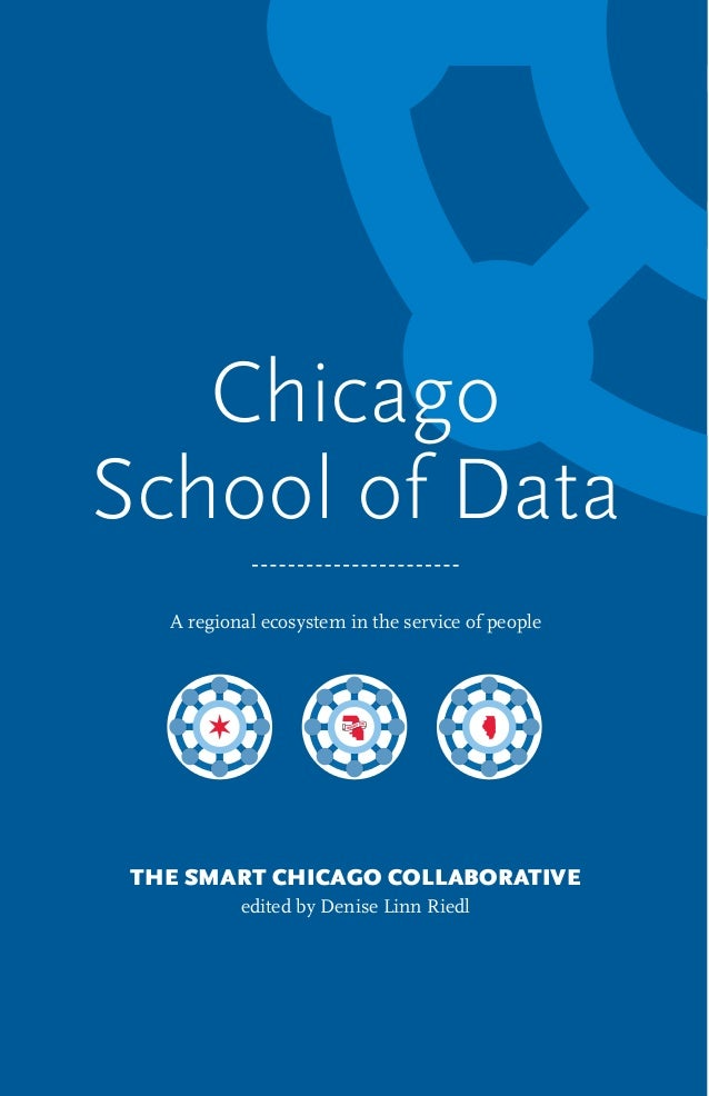 Chicago School of Data A regional ecosystem in the service of people THE SMART CHICAGO COLLABORATIVE edited by Denise Linn...