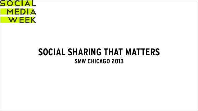SOCIAL SHARING THAT MATTERS SMW CHICAGO 2013