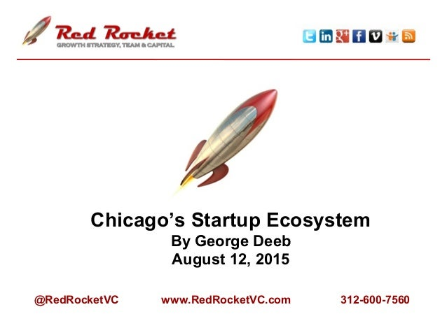 Chicago's Startup Ecosystem By George Deeb August 12, 2015 @RedRocketVC www.RedRocketVC.com 312-600-7560