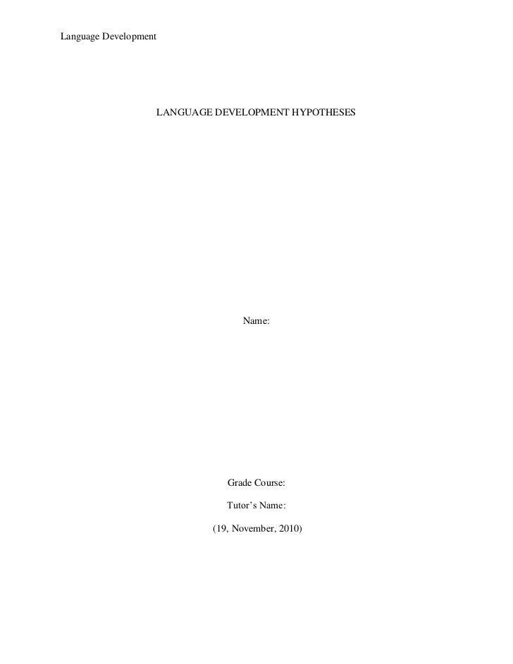LANGUAGE DEVELOPMENT HYPOTHESES<br />Name:<br />Grade Course:<br />Tutor's Name:<br /> (19, November, 2010)<br />Language ...