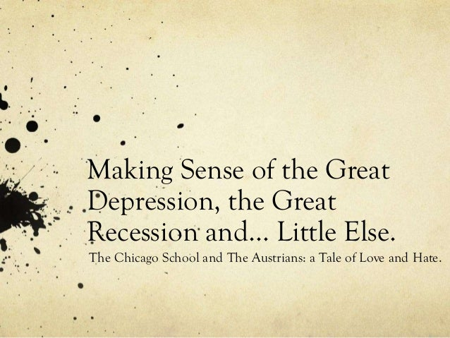 Making Sense of the Great Depression, the Great Recession and… Little Else. The Chicago School and The Austrians: a Tale o...