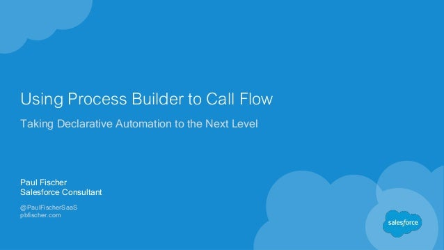 Using Process Builder to Call Flow Taking Declarative Automation to the Next Level Paul Fischer Salesforce Consultant @Pau...