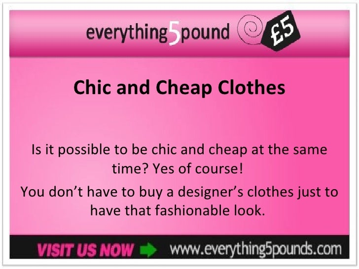Chic and Cheap Clothes Is it possible to be chic and cheap at the same               time? Yes of course!You don't have to...