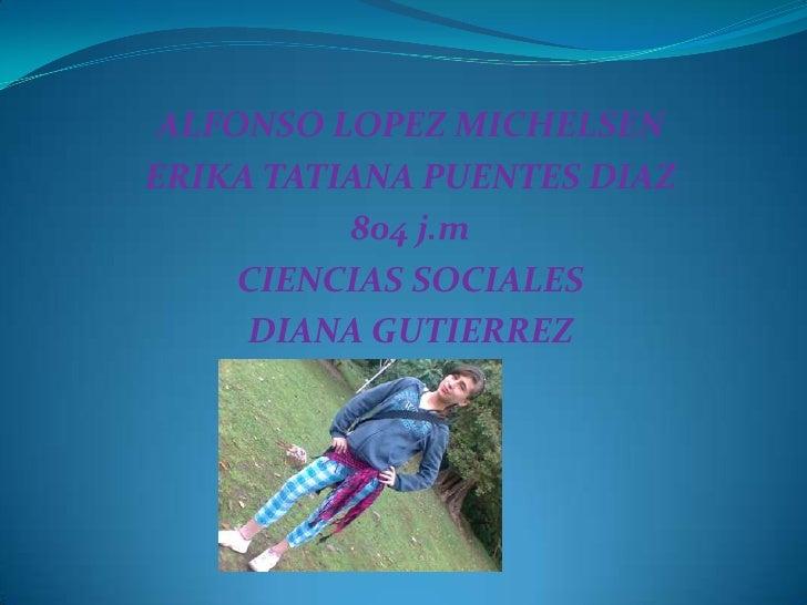 ALFONSO LOPEZ MICHELSEN<br />ERIKA TATIANA PUENTES DIAZ <br />804 j.m<br />CIENCIAS SOCIALES <br />DIANA GUTIERREZ <br />