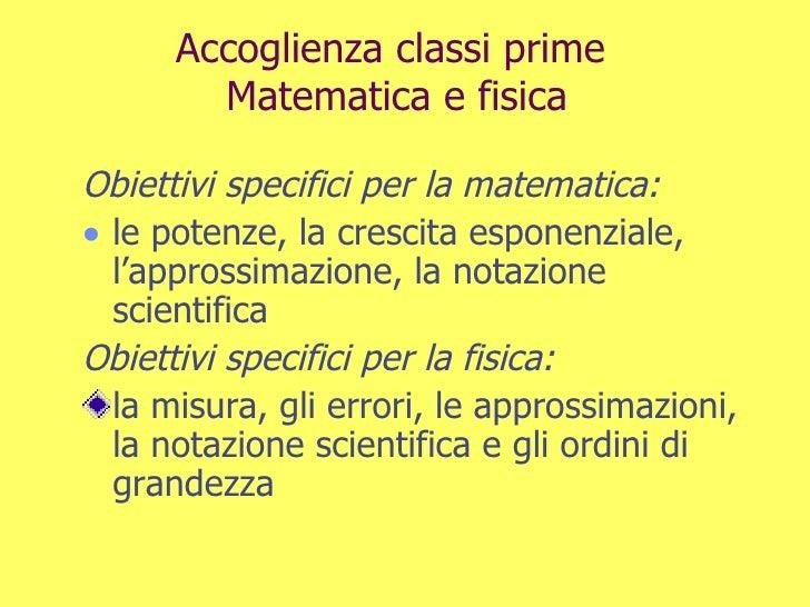 Accoglienza classi prime  Matematica e fisica <ul><li>Obiettivi specifici per la matematica: </li></ul><ul><li>le potenze,...