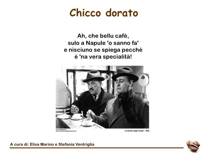 Chicco dorato                                 Ah, che bellu cafè,                             sulo a Napule o sanno fa    ...