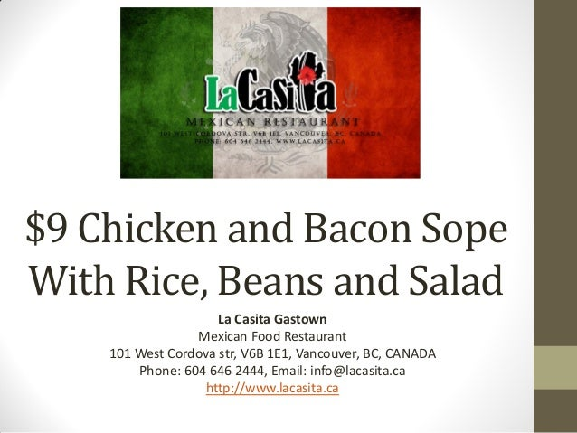 $9 Chicken and Bacon SopeWith Rice, Beans and SaladLa Casita GastownMexican Food Restaurant101 West Cordova str, V6B 1E1, ...