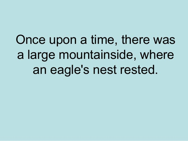 Once upon a time, there wasa large mountainside, where   an eagles nest rested.