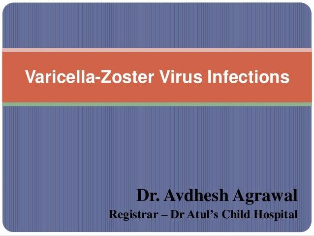 Dr. Avdhesh Agrawal Registrar – Dr Atul's Child Hospital Varicella-Zoster Virus Infections