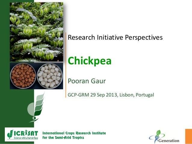 Research Initiative Perspectives Chickpea Pooran Gaur GCP-GRM 29 Sep 2013, Lisbon, Portugal