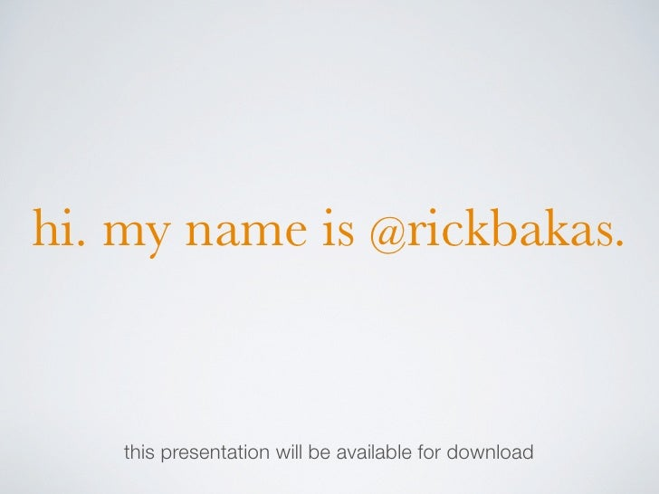 hi. my name is @rickbakas.       this presentation will be available for download