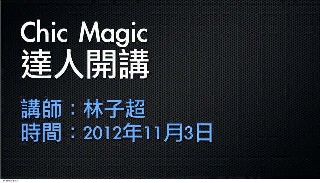Chic Magic 達人開講講師:林子超時間:2012年11月3日13年6月8⽇日星期六