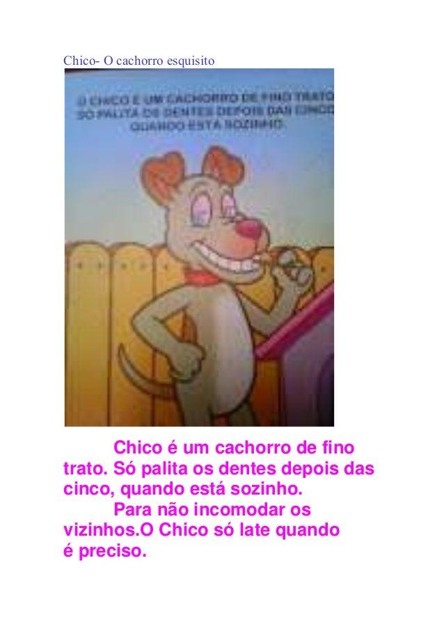 Chico- O cachorro esquisito Chico é um cachorro de fino trato. Só palita os dentes depois das cinco, quando está sozinho. ...