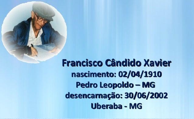 Francisco Cândido Xavier nascimento: 02/04/1910  Pedro Leopoldo – MGdesencarnação: 30/06/2002      Uberaba - MG