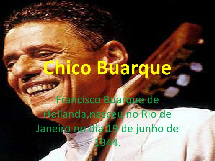 Chico Buarque    Francisco Buarque de  Hollanda,nasceu no Rio deJaneiro no dia 19 de junho de            1944.